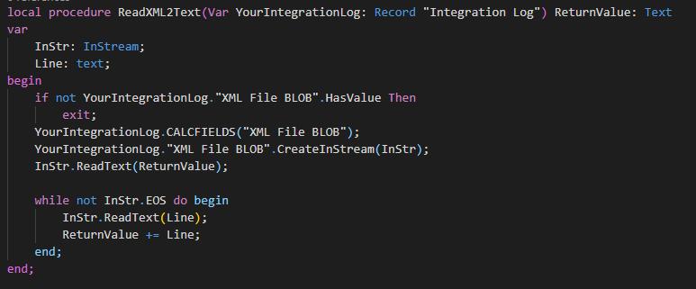 "local procedure ReadXML2Text(Var YourIntegrationLog:  Instr: Instrea•;  Line: text;  begi n  Record  ""Integration Log"") ReturnVaIue  : Text  if not YourIntegrationLog. ""ML File Btw . HasVaIue Then  exit;  File BLOB"");  Your1ntegrationLog. ""XML File BLOB""  Read T ;  while not Inst"". EOS do begin  Instr. ReadText(Line) ;  ReturnValue Line;"